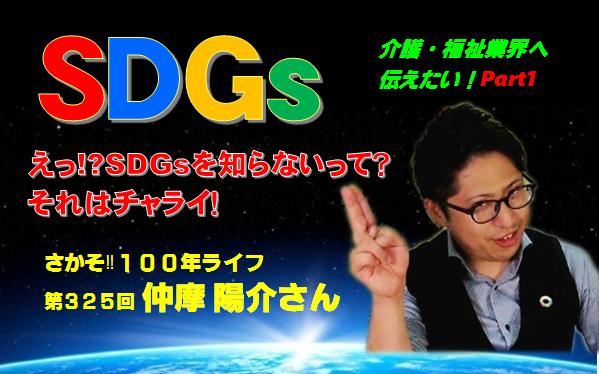 第325回「介護・福祉業界へSDGsを伝えたい!」えっ!?SDGsを知らないって?それはチャライ!(Part1)